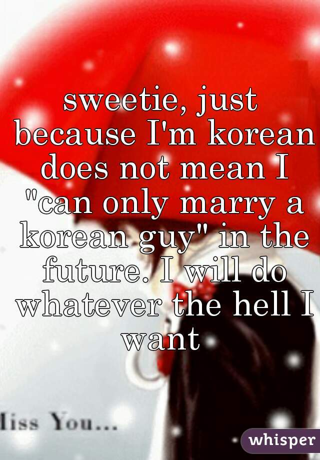 """sweetie, just because I'm korean does not mean I """"can only marry a korean guy"""" in the future. I will do whatever the hell I want"""