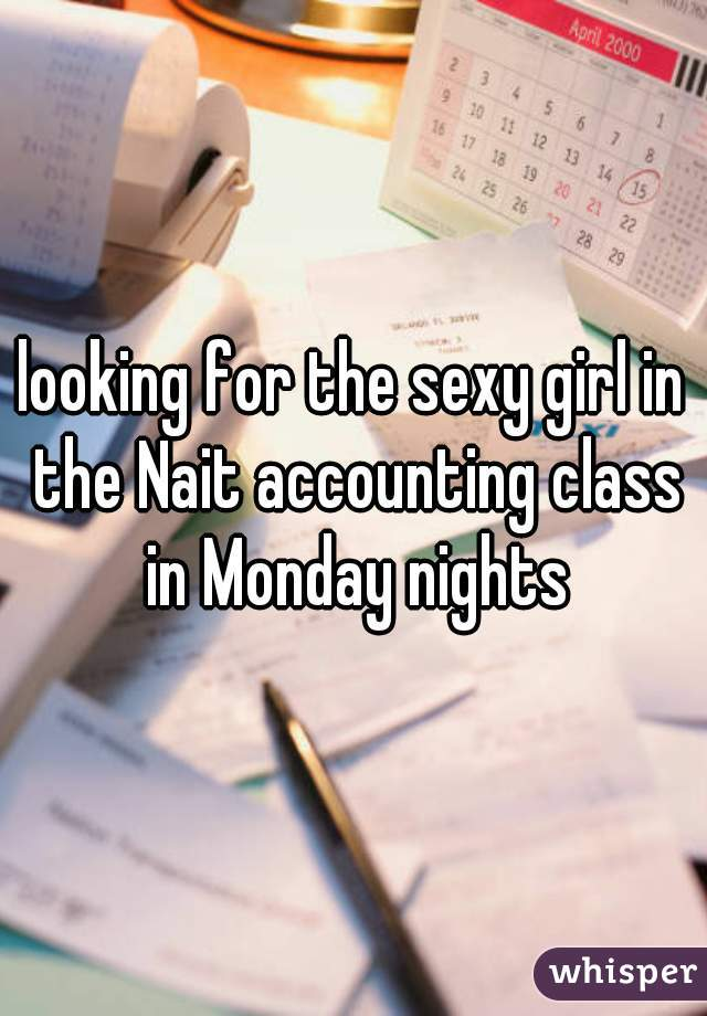 looking for the sexy girl in the Nait accounting class in Monday nights