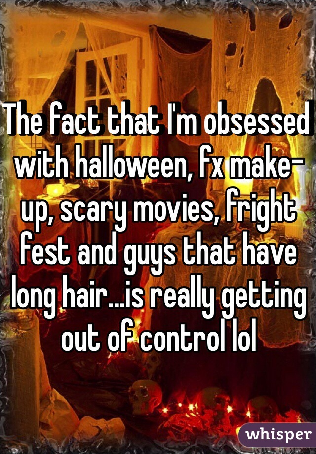 The fact that I'm obsessed with halloween, fx make-up, scary movies, fright fest and guys that have long hair...is really getting out of control lol