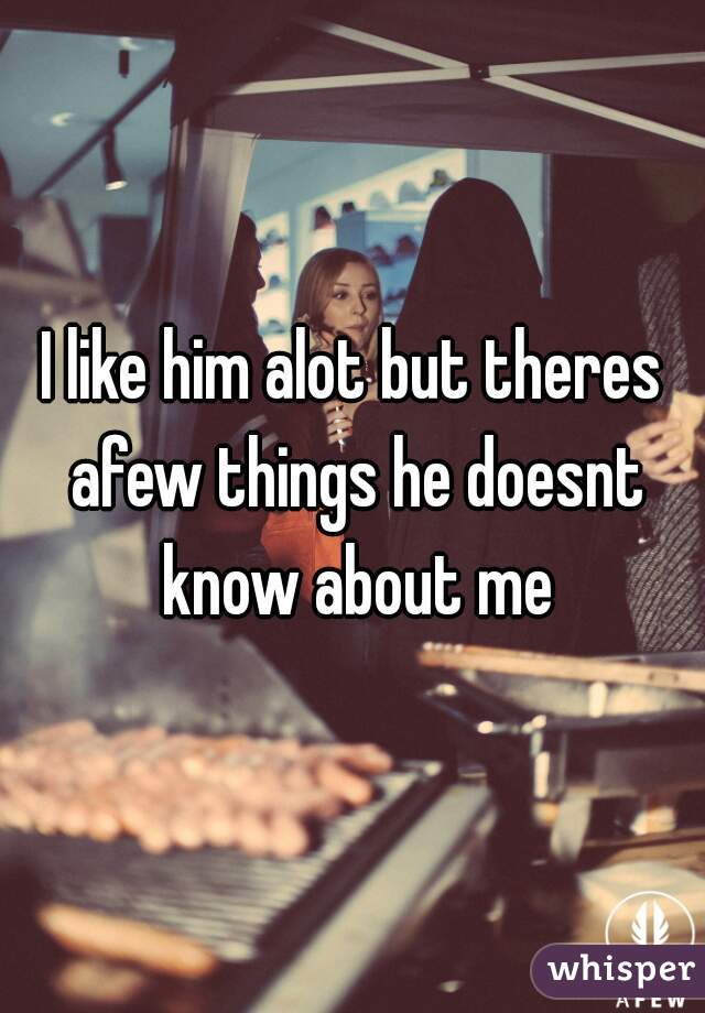 I like him alot but theres afew things he doesnt know about me