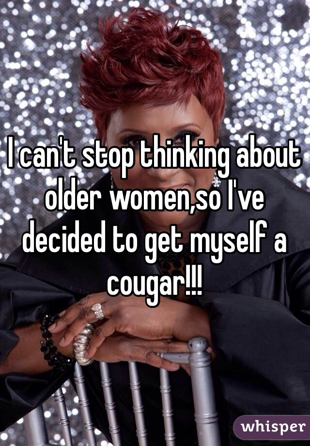 I can't stop thinking about older women,so I've decided to get myself a cougar!!!