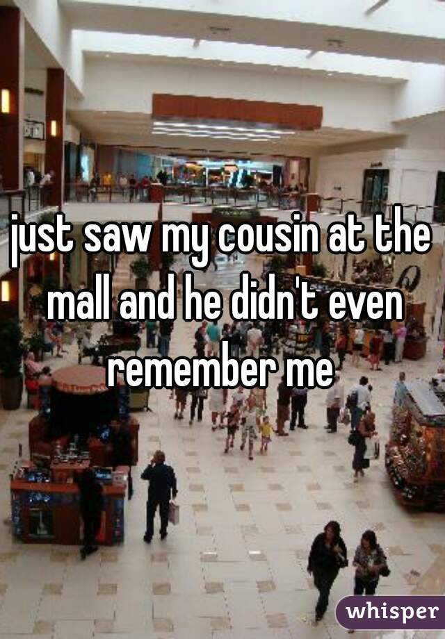 just saw my cousin at the mall and he didn't even remember me