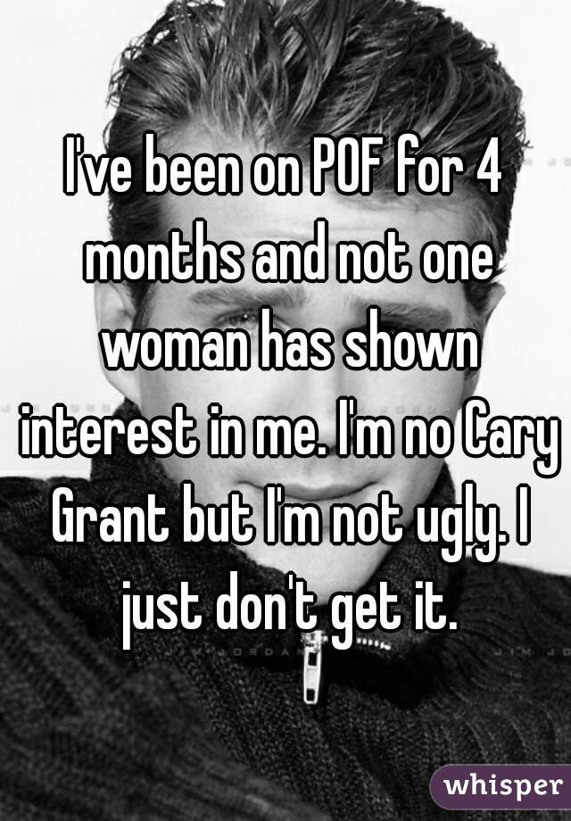 I've been on POF for 4 months and not one woman has shown interest in me. I'm no Cary Grant but I'm not ugly. I just don't get it.