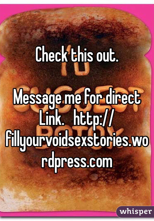 Check this out.  Message me for direct  Link.   http://fillyourvoidsexstories.wordpress.com