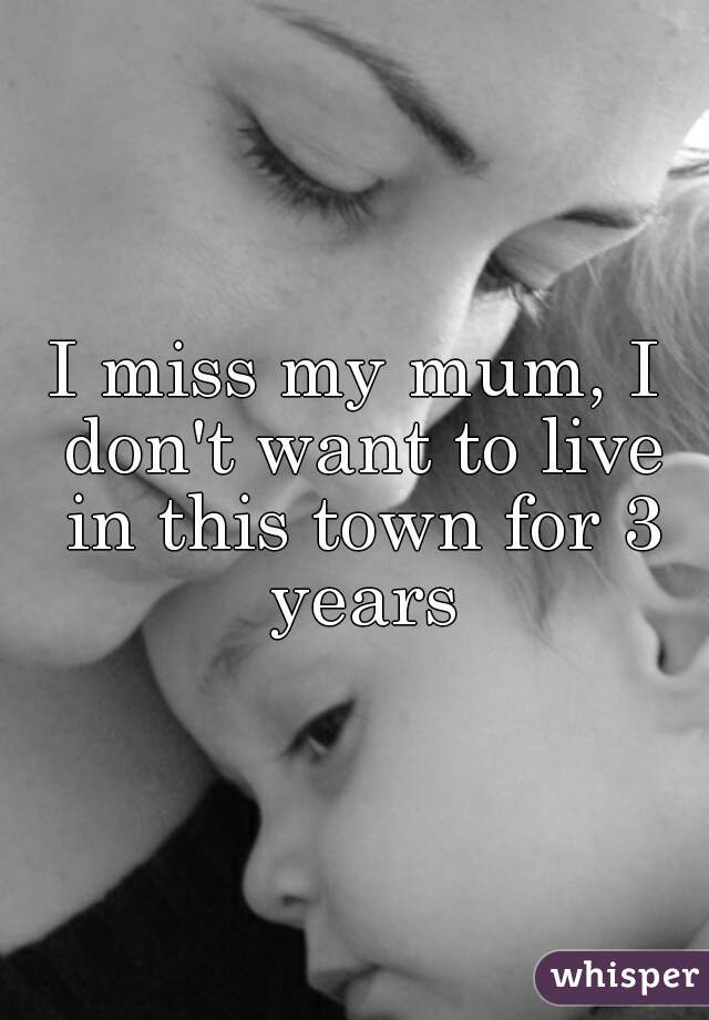 I miss my mum, I don't want to live in this town for 3 years