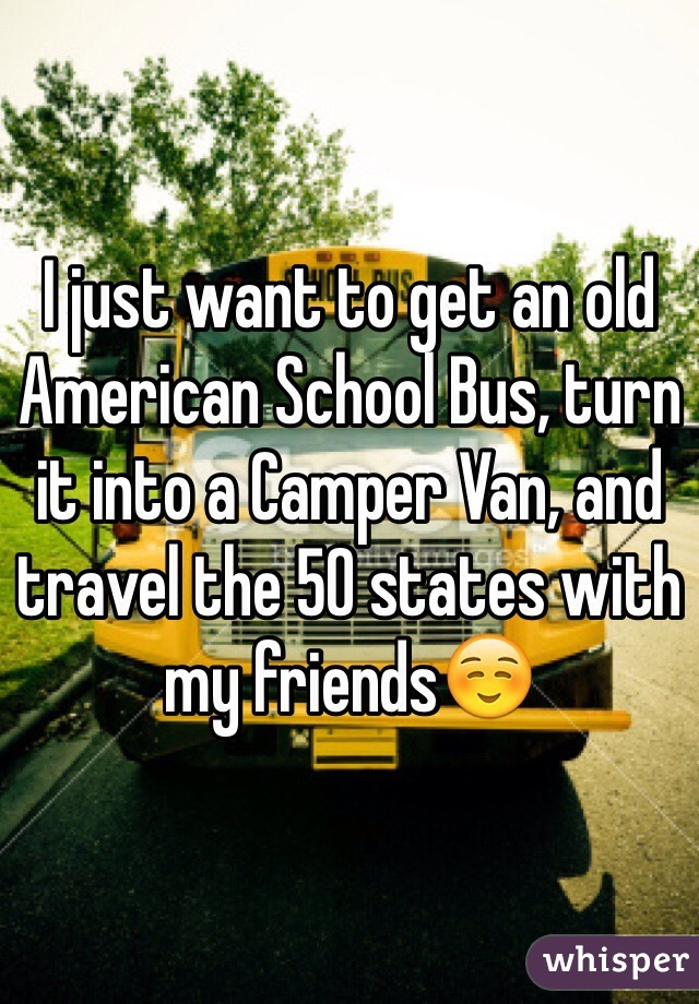 I just want to get an old American School Bus, turn it into a Camper Van, and travel the 50 states with my friends☺️