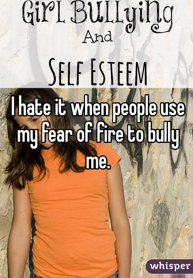 I hate it when people use my fear of fire to bully me.