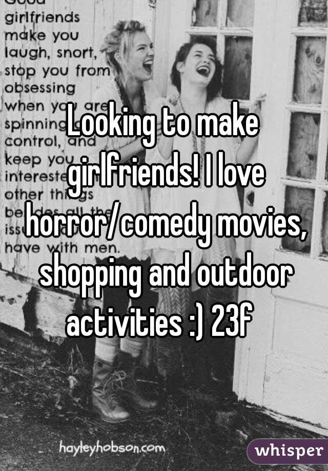 Looking to make girlfriends! I love horror/comedy movies, shopping and outdoor activities :) 23f