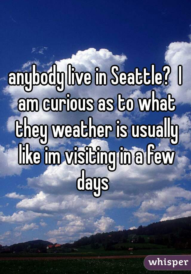 anybody live in Seattle?  I am curious as to what they weather is usually like im visiting in a few days