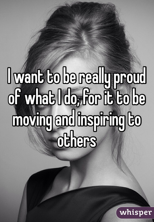 I want to be really proud of what I do, for it to be moving and inspiring to others