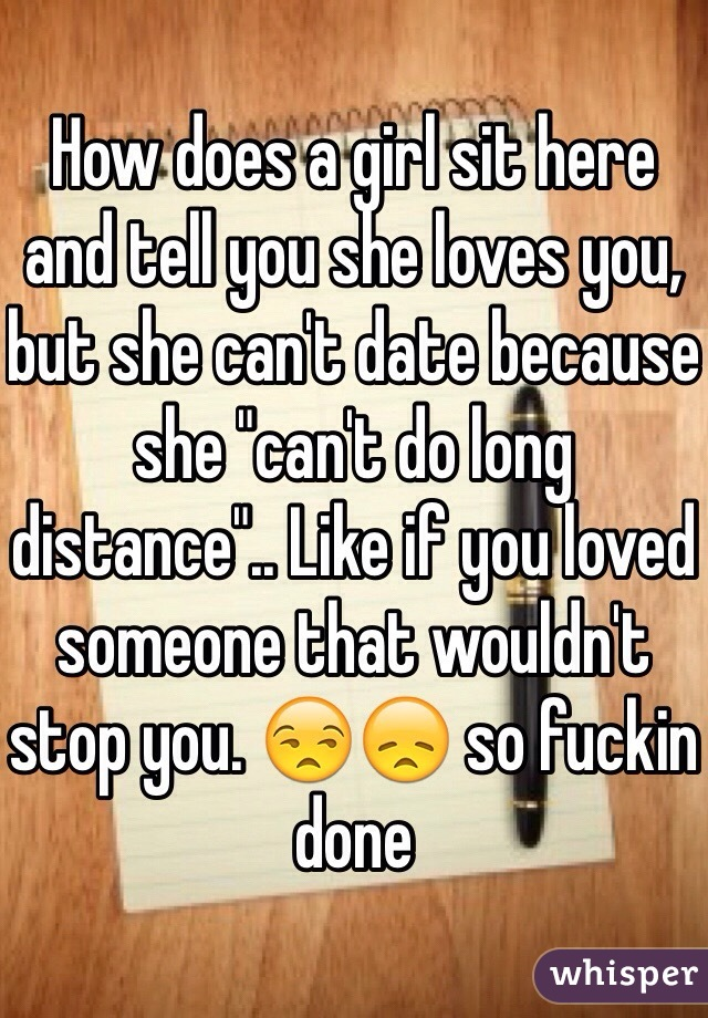 "How does a girl sit here and tell you she loves you, but she can't date because she ""can't do long distance"".. Like if you loved someone that wouldn't stop you. 😒😞 so fuckin done"