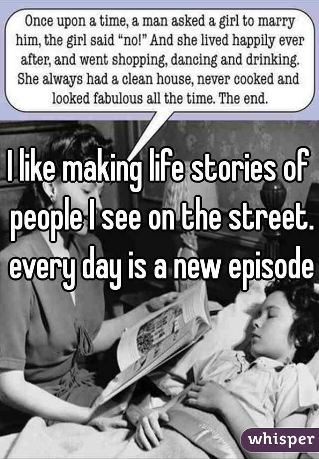 I like making life stories of people I see on the street. every day is a new episode