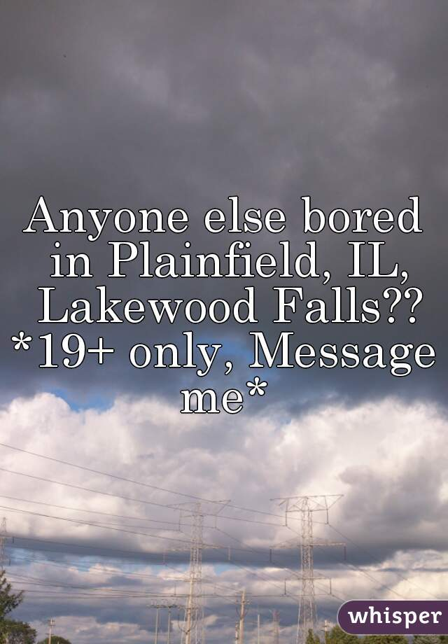 Anyone else bored in Plainfield, IL, Lakewood Falls?? *19+ only, Message me*