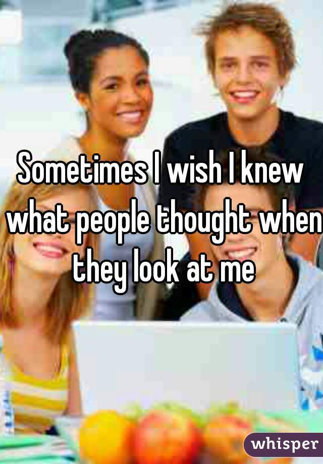 Sometimes I wish I knew what people thought when they look at me
