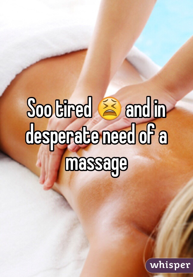 Soo tired 😫 and in desperate need of a massage