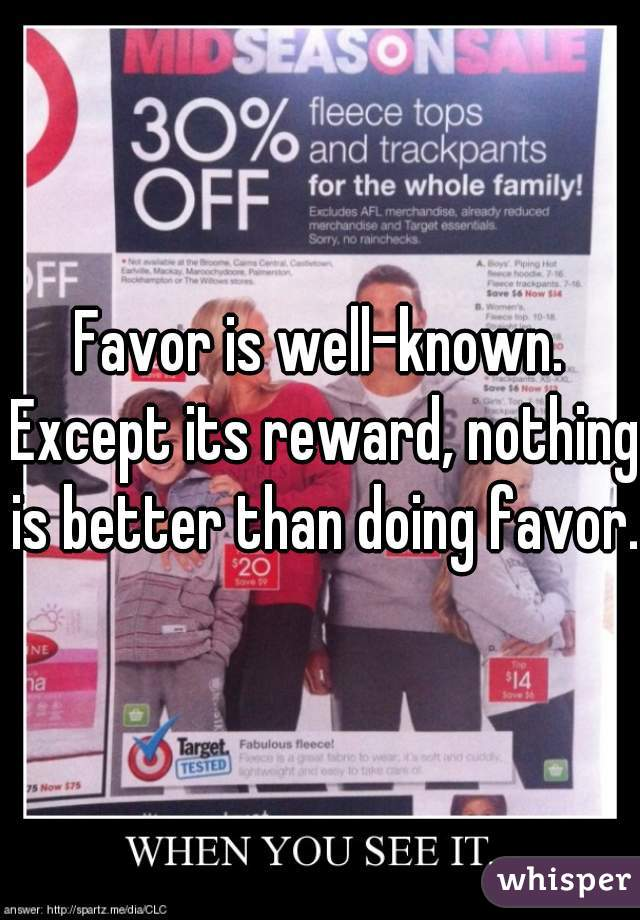 Favor is well-known. Except its reward, nothing is better than doing favor.