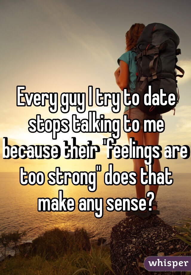 """Every guy I try to date stops talking to me because their """"feelings are too strong"""" does that make any sense?"""