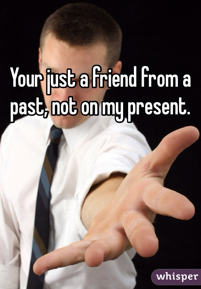 Your just a friend from a past, not on my present.