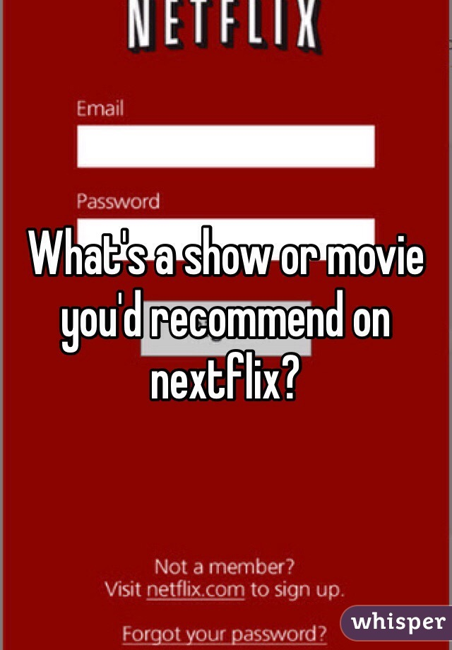 What's a show or movie you'd recommend on nextflix?