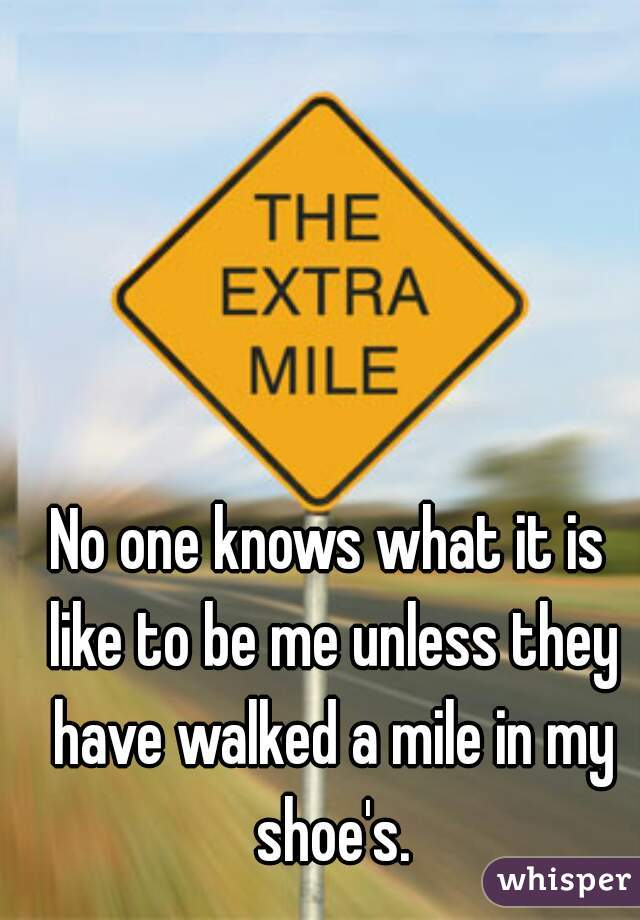 No one knows what it is like to be me unless they have walked a mile in my shoe's.