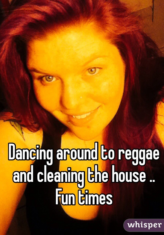 Dancing around to reggae and cleaning the house .. Fun times
