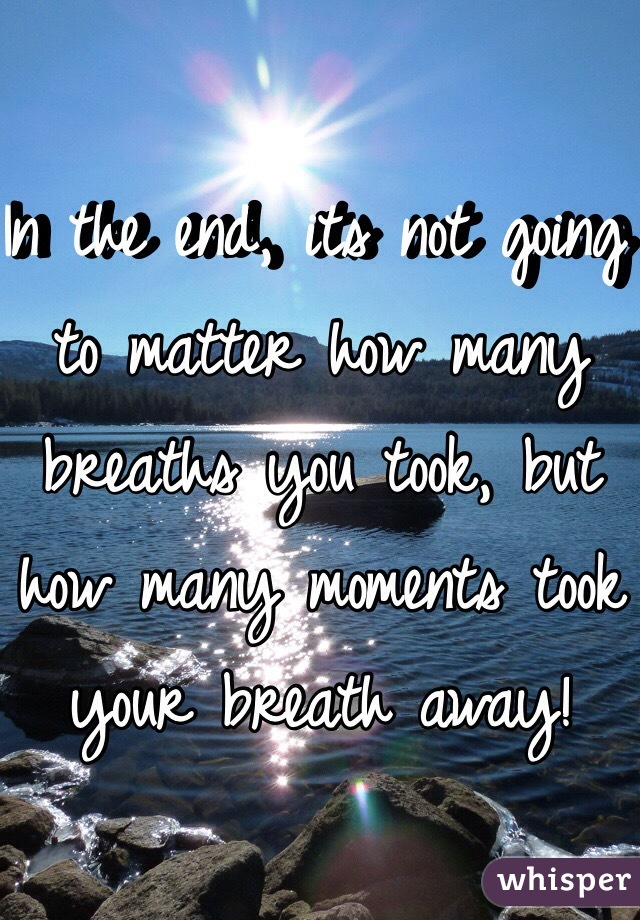 In the end, its not going to matter how many breaths you took, but how many moments took your breath away!