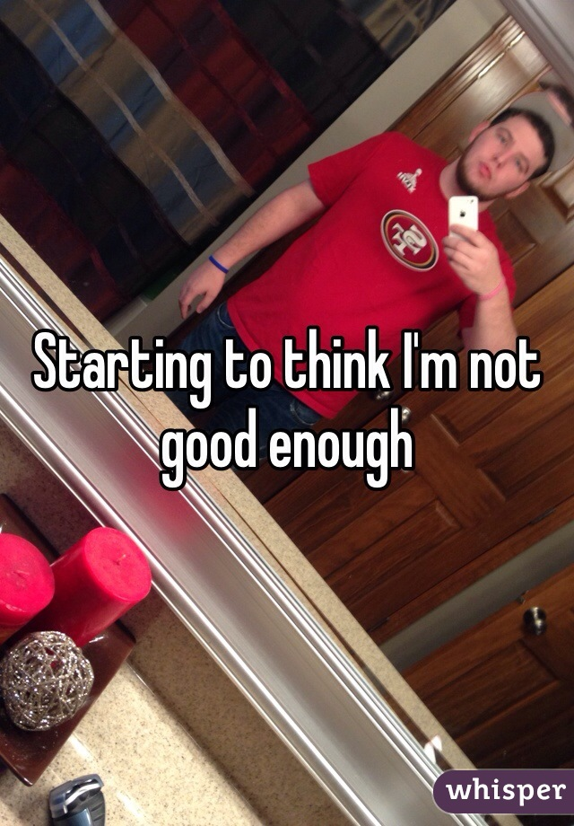 Starting to think I'm not good enough