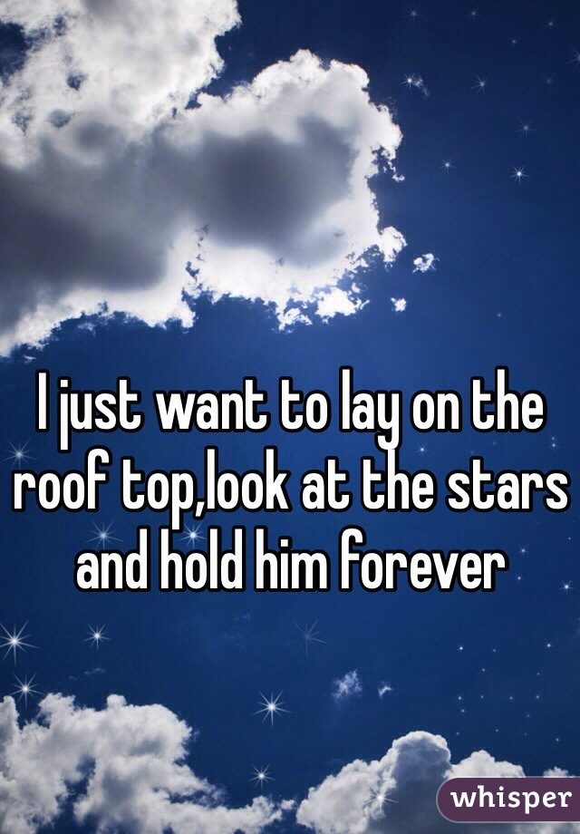 I just want to lay on the roof top,look at the stars and hold him forever