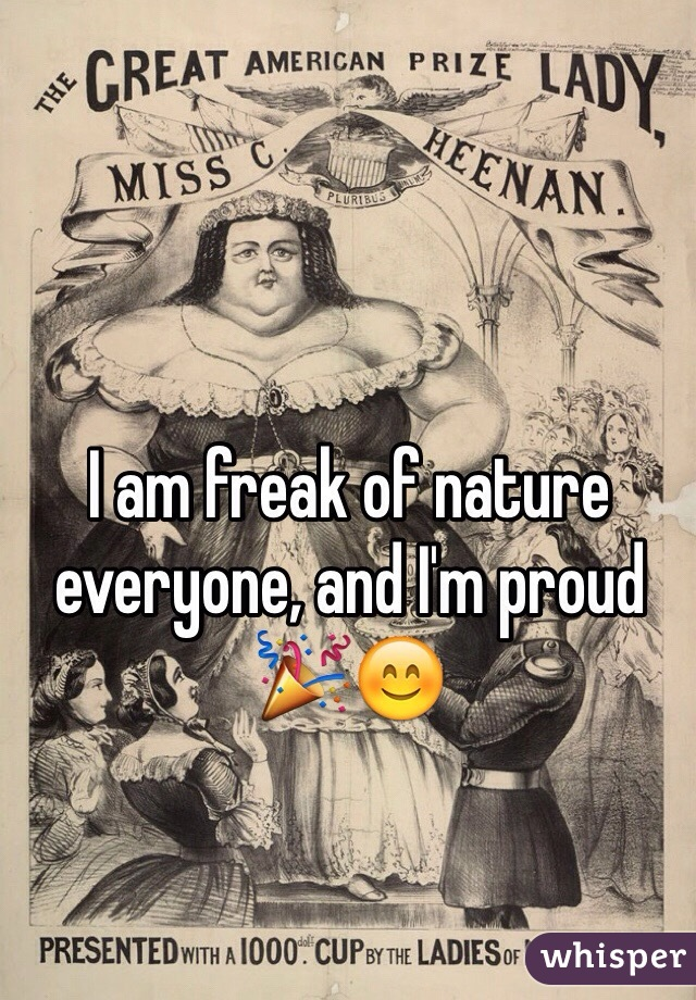 I am freak of nature everyone, and I'm proud 🎉😊