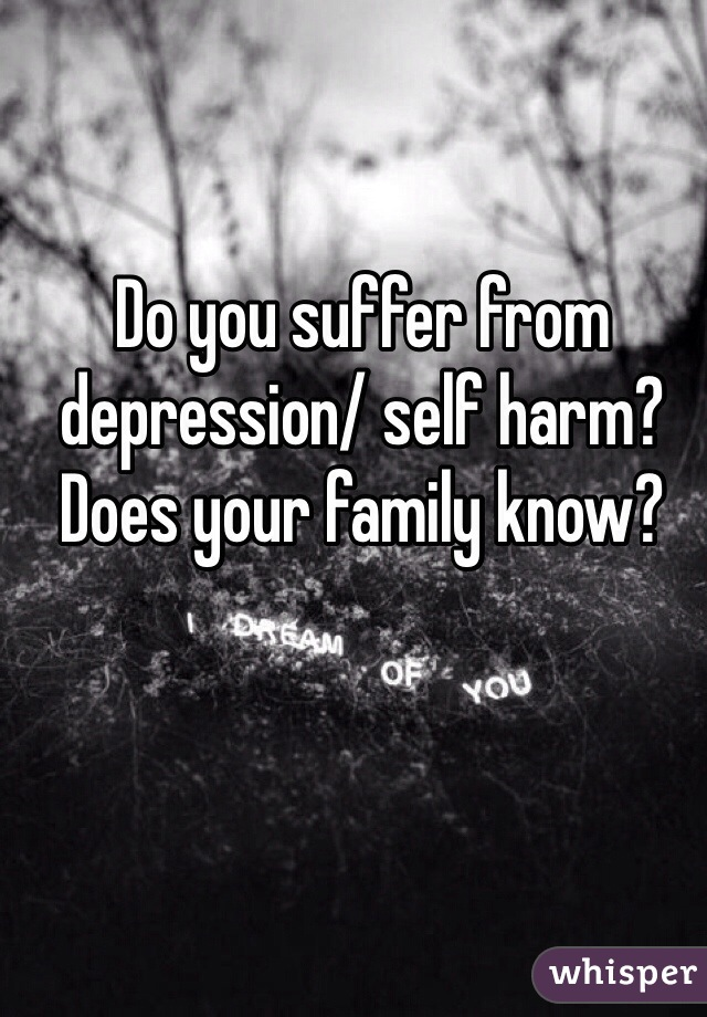 Do you suffer from depression/ self harm? Does your family know?