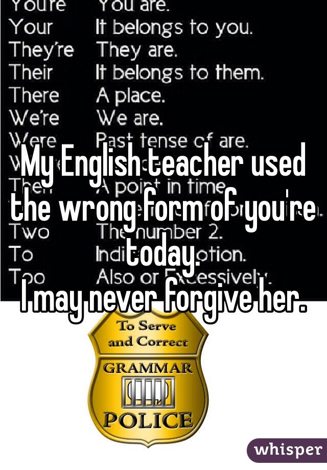 My English teacher used the wrong form of you're today.  I may never forgive her.