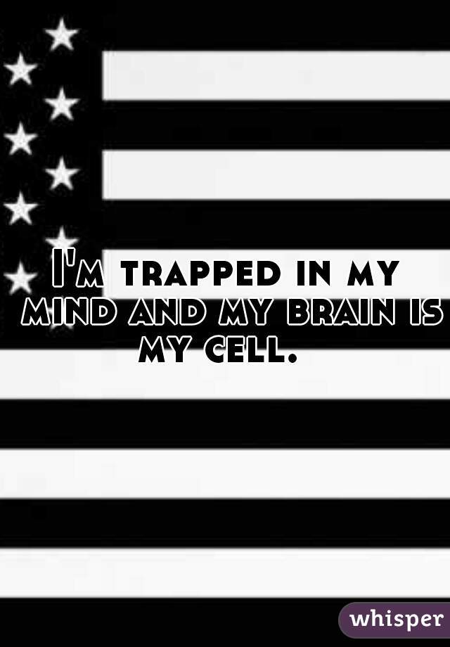 I'm trapped in my mind and my brain is my cell.