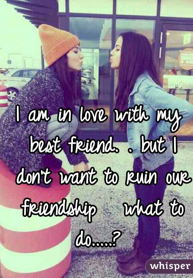 I am in love with my best friend. . but I don't want to ruin our friendship   what to do.....?