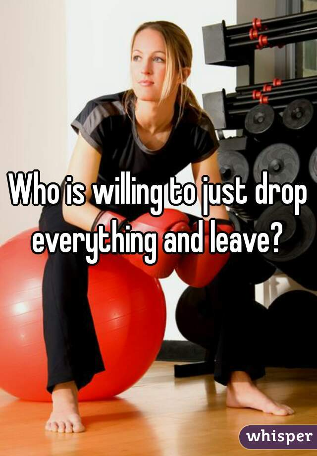 Who is willing to just drop everything and leave?