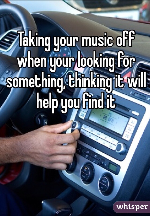 Taking your music off when your looking for something, thinking it will help you find it