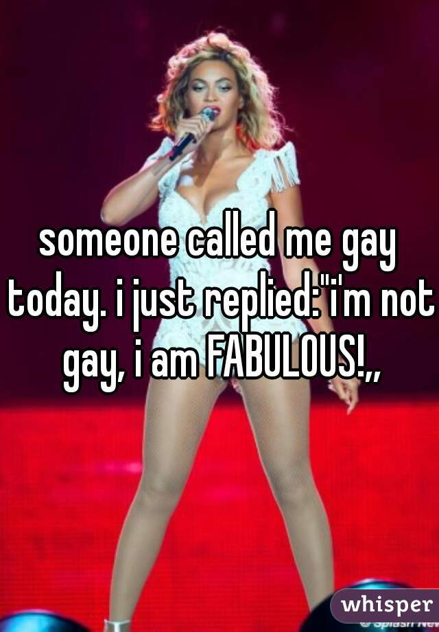 """someone called me gay today. i just replied:""""i'm not gay, i am FABULOUS!,,"""