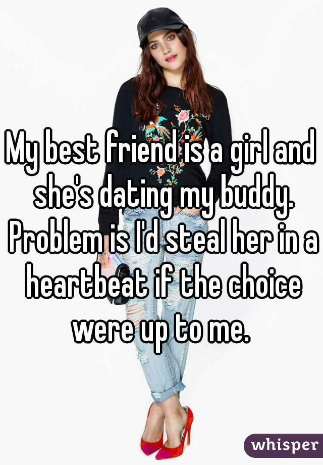 My best friend is a girl and she's dating my buddy. Problem is I'd steal her in a heartbeat if the choice were up to me.