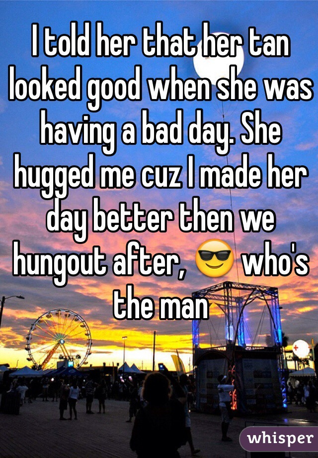 I told her that her tan looked good when she was having a bad day. She hugged me cuz I made her day better then we hungout after, 😎 who's the man