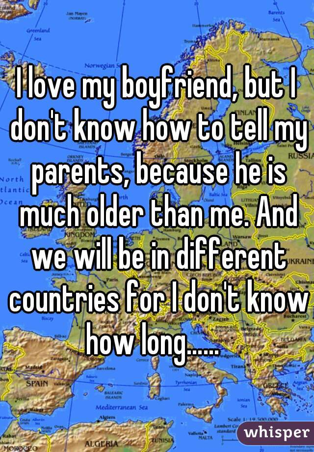 I love my boyfriend, but I don't know how to tell my parents, because he is much older than me. And we will be in different countries for I don't know how long……