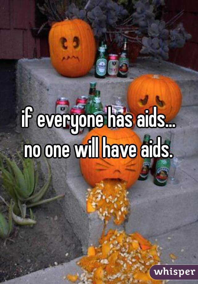 if everyone has aids... no one will have aids.