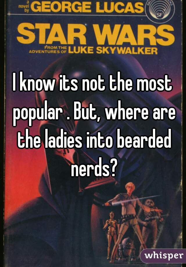 I know its not the most popular . But, where are the ladies into bearded nerds?