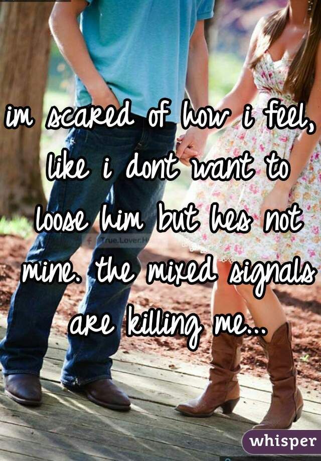 im scared of how i feel, like i dont want to loose him but hes not mine. the mixed signals are killing me...