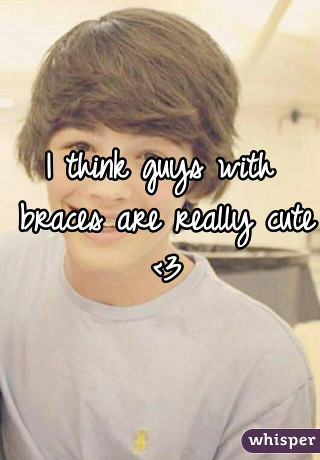 I think guys with braces are really cute <3