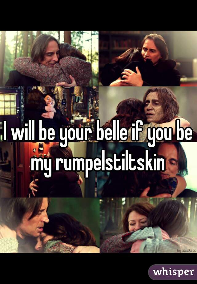 I will be your belle if you be my rumpelstiltskin