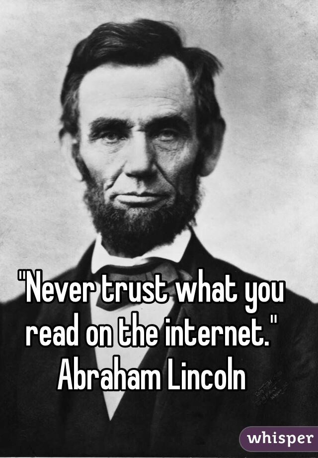"""""""Never trust what you read on the internet."""" Abraham Lincoln"""