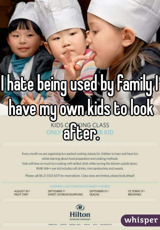 I hate being used by family I have my own kids to look after.