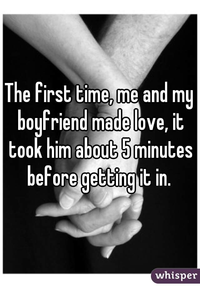 The first time, me and my boyfriend made love, it took him about 5 minutes before getting it in.