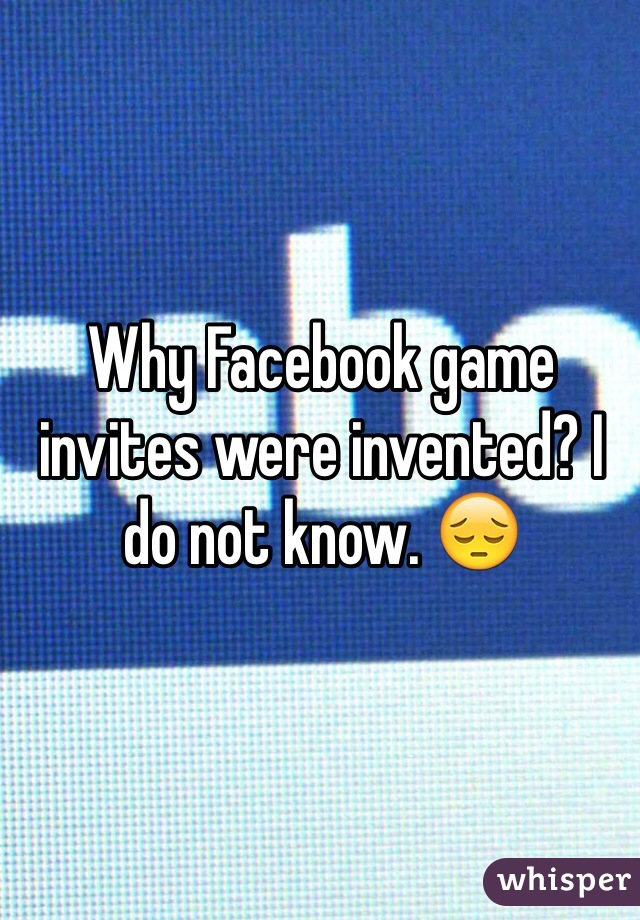 Why Facebook game invites were invented? I do not know. 😔