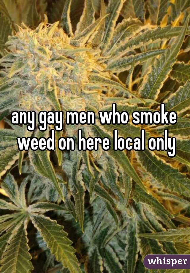 any gay men who smoke weed on here local only