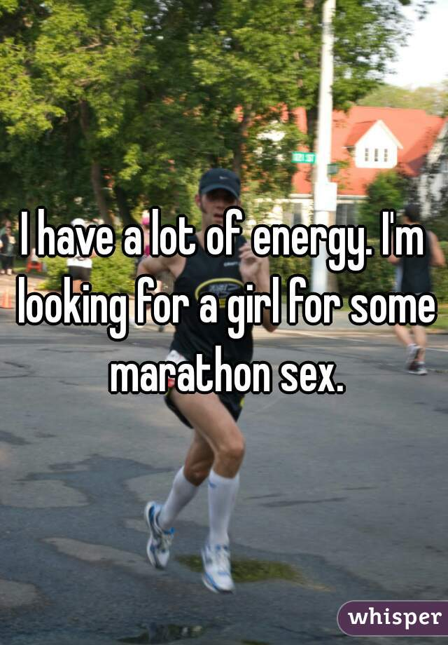 I have a lot of energy. I'm looking for a girl for some marathon sex.